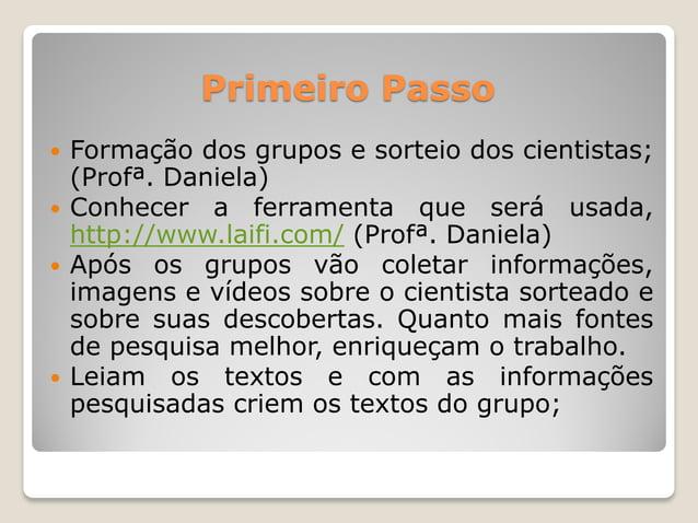 Primeiro Passo  Formação dos grupos e sorteio dos cientistas; (Profª. Daniela)  Conhecer a ferramenta que será usada, ht...