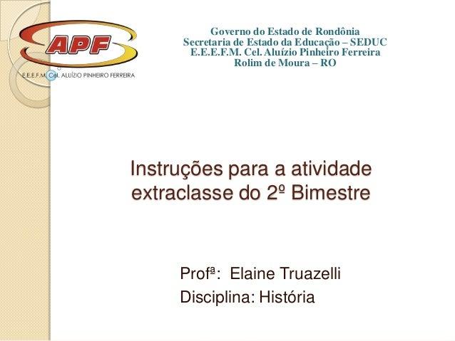 Instruções para a atividadeextraclasse do 2º BimestreProfª: Elaine TruazelliDisciplina: HistóriaGoverno do Estado de Rondô...