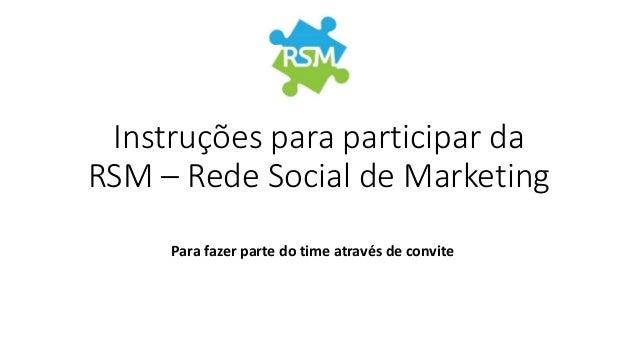 Instruções para participar da RSM – Rede Social de Marketing Para fazer parte do time através de convite