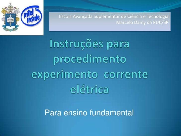 Escola Avançada Suplementar de Ciência e Tecnologia <br />Marcelo Damy da PUC/SP<br />Instruções para procedimento experim...