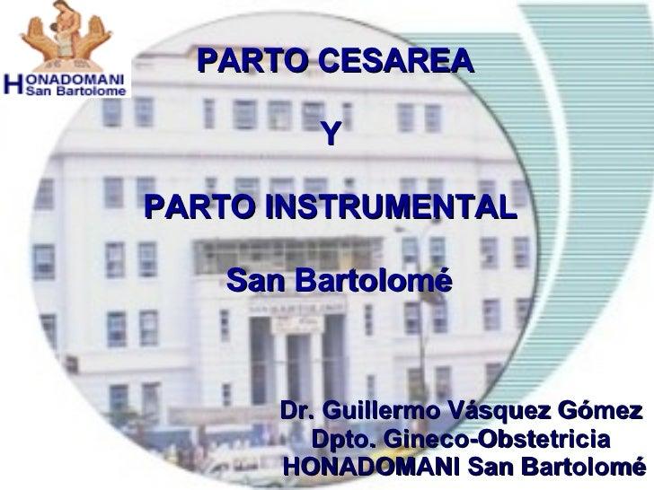 PARTO CESAREA Y  PARTO INSTRUMENTAL   San Bartolomé Dr. Guillermo Vásquez Gómez Dpto. Gineco-Obstetricia HONADOMANI San Ba...