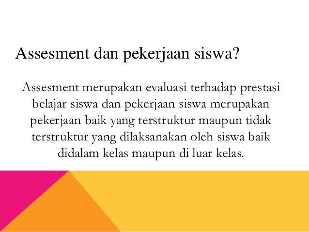 Assesment merupakan evaluasi terhadap prestasi belajar siswa dan pekerjaan siswa merupakan pekerjaan baik yang terstruktur...