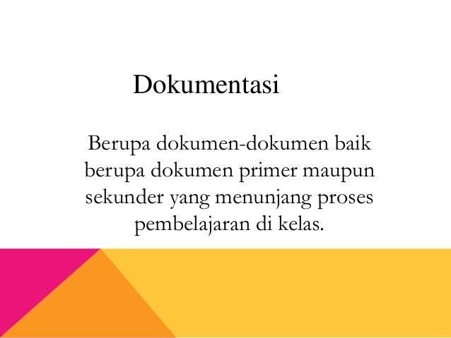 Berupa dokumen-dokumen baik berupa dokumen primer maupun sekunder yang menunjang proses pembelajaran di kelas. Dokumentasi