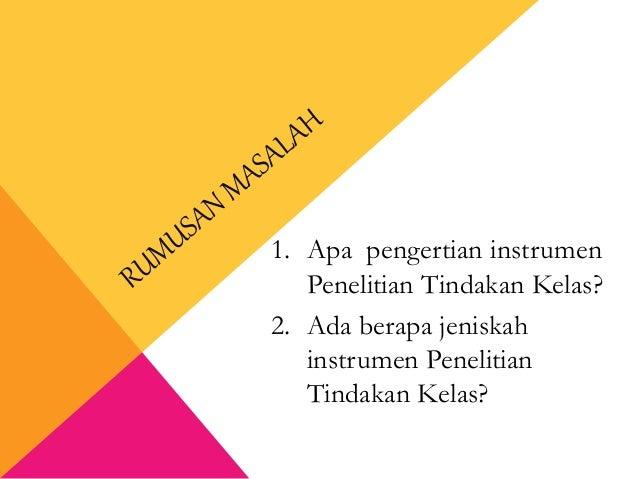 1. Apa pengertian instrumen Penelitian Tindakan Kelas? 2. Ada berapa jeniskah instrumen Penelitian Tindakan Kelas?