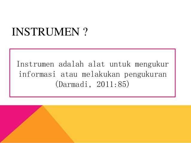 Instrumen adalah alat untuk mengukur informasi atau melakukan pengukuran (Darmadi, 2011:85) INSTRUMEN ?