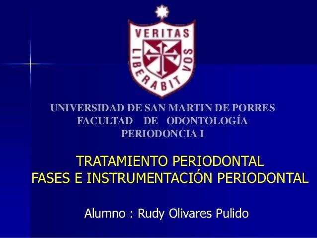 UNIVERSIDAD DE SAN MARTIN DE PORRES FACULTAD DE ODONTOLOGÍA PERIODONCIA I  TRATAMIENTO PERIODONTAL FASES E INSTRUMENTACIÓN...