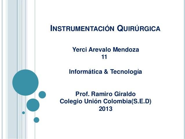 INSTRUMENTACIÓN QUIRÚRGICA     Yerci Arevalo Mendoza               11    Informática & Tecnología       Prof. Ramiro Giral...