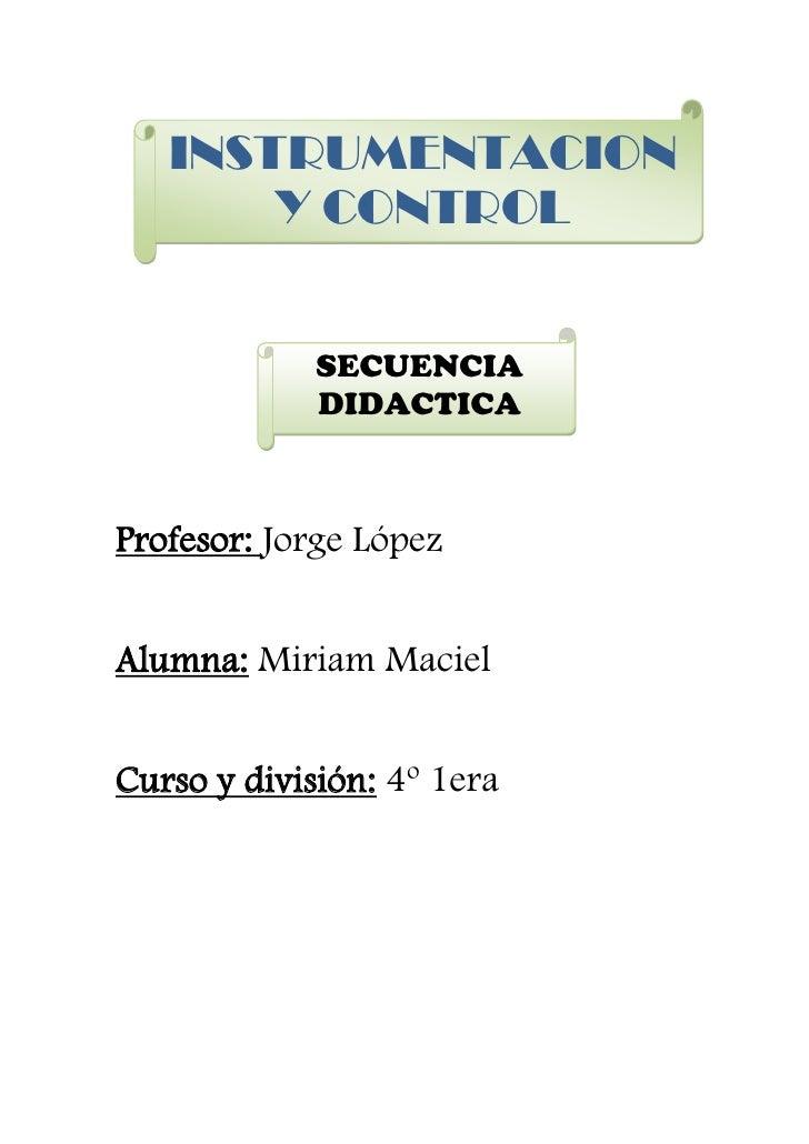 INSTRUMENTACION       Y CONTROL             SECUENCIA             DIDACTICAProfesor: Jorge LópezAlumna: Miriam MacielCurso...
