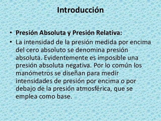 Introducción • Presión Absoluta y Presión Relativa: • La intensidad de la presión medida por encima del cero absoluto se d...