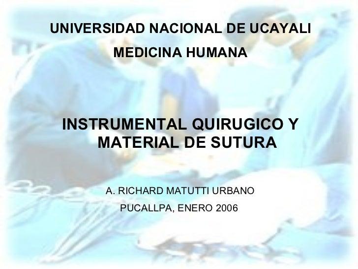 UNIVERSIDAD NACIONAL DE UCAYALI MEDICINA HUMANA INSTRUMENTAL QUIRUGICO Y MATERIAL DE SUTURA A. RICHARD MATUTTI URBANO PUCA...