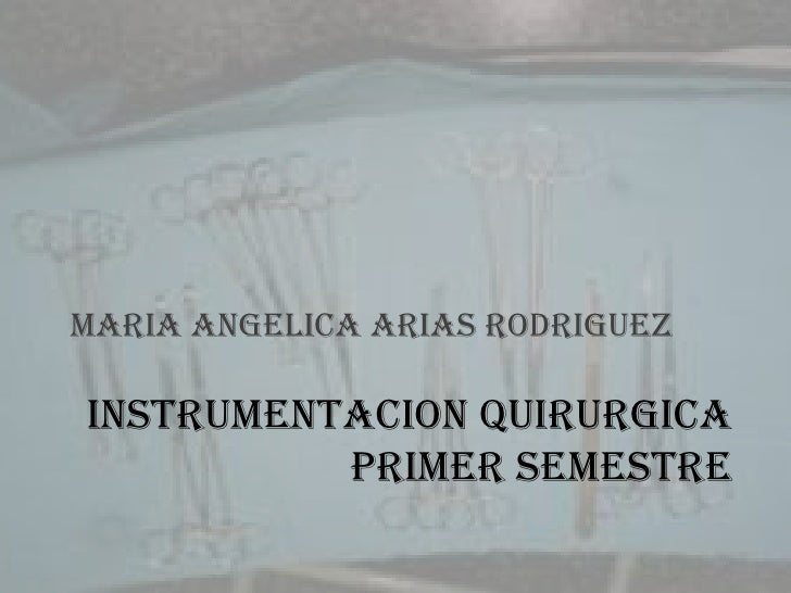 INSTRUMENTACION QUIRURGICAPRIMER SEMESTRE<br />MARIA ANGELICA ARIAS RODRIGUEZ<br />