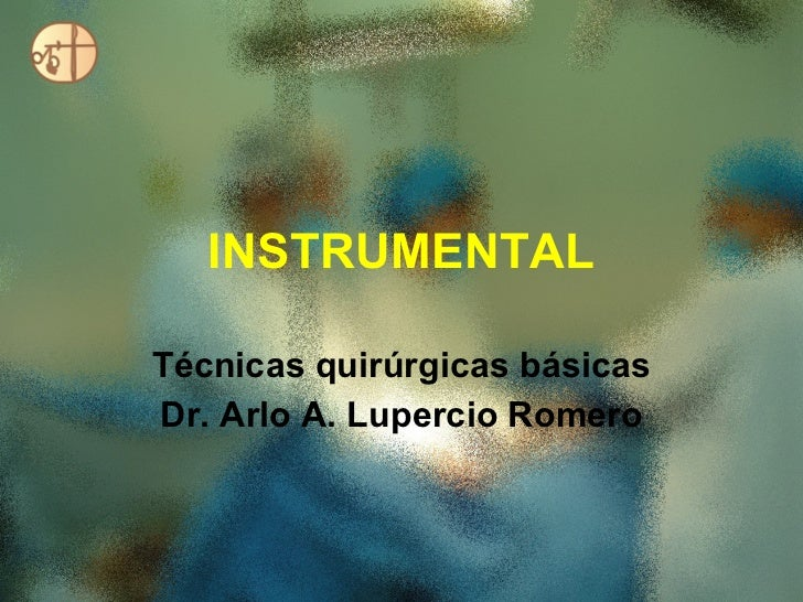 INSTRUMENTAL Técnicas quirúrgicas básicas Dr. Arlo A. Lupercio Romero