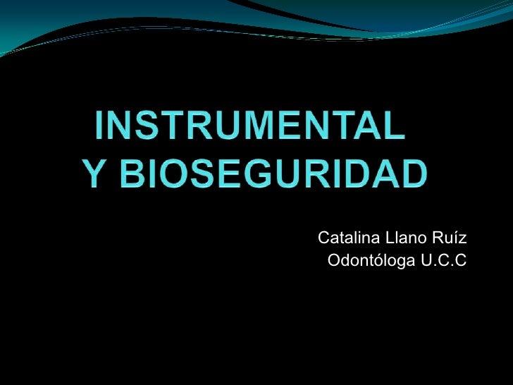 INSTRUMENTAL Y BIOSEGURIDAD<br />Catalina Llano Ruíz<br />Odontóloga U.C.C<br />