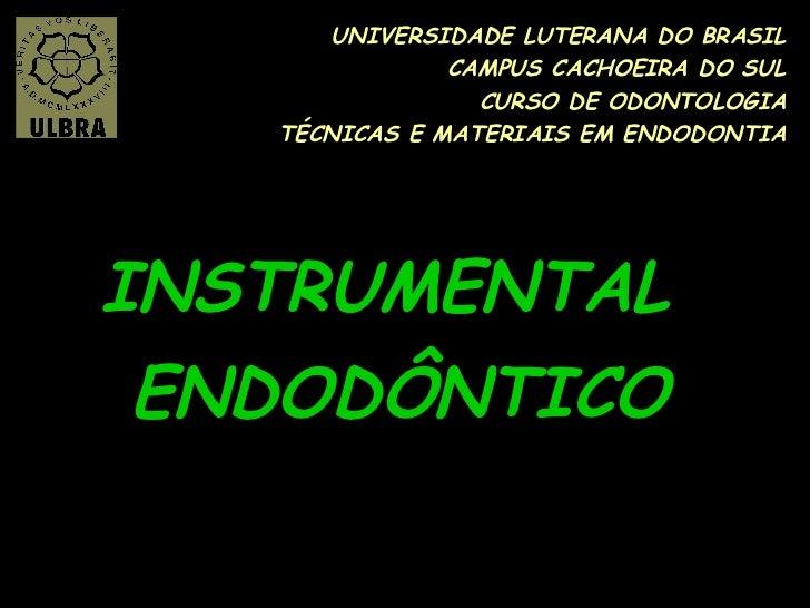 UNIVERSIDADE LUTERANA DO BRASIL CAMPUS CACHOEIRA DO SUL CURSO DE ODONTOLOGIA TÉCNICAS E MATERIAIS EM ENDODONTIA INSTRUMENT...