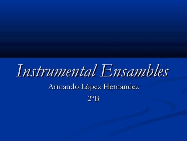 Instrumental EnsamblesInstrumental Ensambles Armando López HernándezArmando López Hernández 2ºB2ºB
