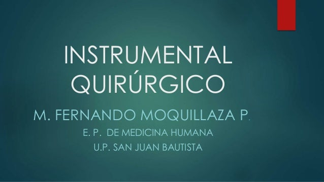 INSTRUMENTAL QUIRÚRGICO M. FERNANDO MOQUILLAZA P. E. P. DE MEDICINA HUMANA U.P. SAN JUAN BAUTISTA