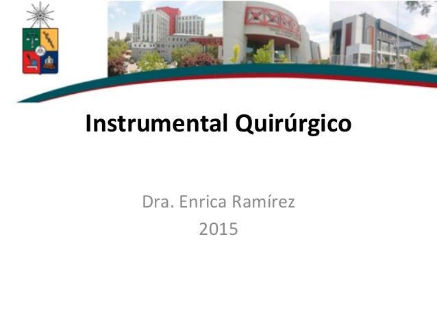 Instrumental  Quirúrgico      Dra.  Enrica  Ramírez     2015