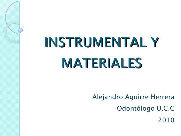 INSTRUMENTAL Y MATERIALES Alejandro Aguirre Herrera Odontólogo U.C.C 2010