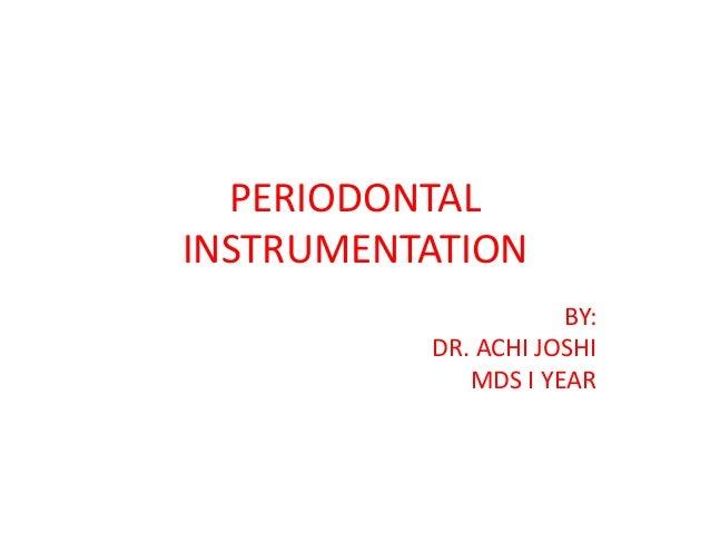 PERIODONTAL INSTRUMENTATION BY: DR. ACHI JOSHI MDS I YEAR