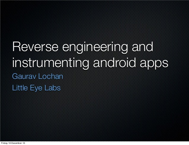 Reverse engineering and instrumenting android apps Gaurav Lochan Little Eye Labs  Friday 13 December 13