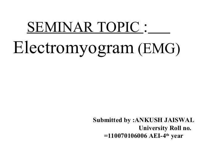 SEMINAR TOPIC :  Electromyogram (EMG)  Rzfafhafx  Submitted by :ANKUNShHfn hJhAnhISWAL  University Roll no.  =110070106006...