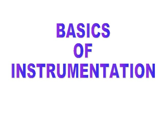 BASICS • What is Instrumentation? • Basic Terminologies • Process & its Control • Field Instruments & its principles • Val...