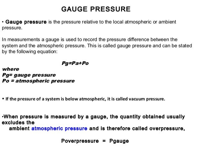 ABSOLUTE PRESSURE If atmospheric pressure is included, then the resulting pressure is called absolute pressure Pabsolute =...