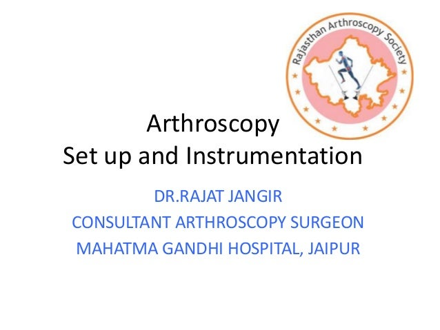 Arthroscopy Set up and Instrumentation DR.RAJAT JANGIR CONSULTANT ARTHROSCOPY SURGEON MAHATMA GANDHI HOSPITAL, JAIPUR