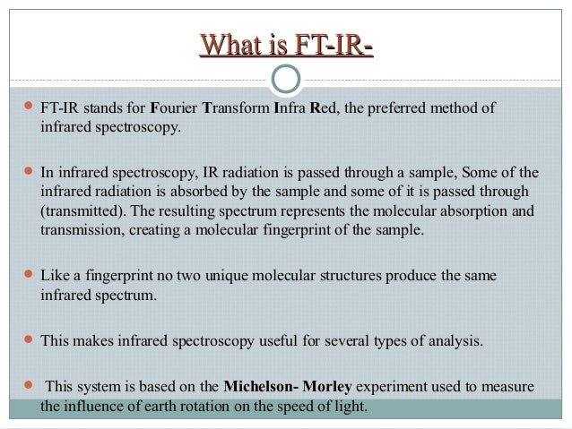 fourier transform infrared spectroscopy uses and Fourier transform infrared spectroscopy (ftir) [1] is a technique which is used to obtain an infrared spectrum of absorption or emission of a solid, liquid or gas an ftir spectrometer simultaneously collects high spectral resolution data over a wide spectral range this confers a significant.