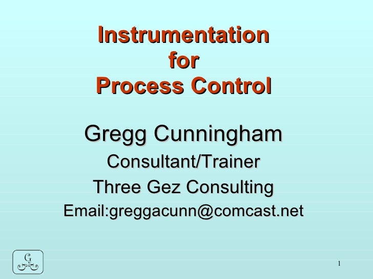 Instrumentation for Process Control Gregg Cunningham Consultant/Trainer Three Gez Consulting Email:greggacunn@comcast.net