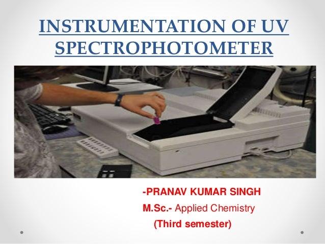INSTRUMENTATION OF UV SPECTROPHOTOMETER -PRANAV KUMAR SINGH M.Sc.- Applied Chemistry (Third semester)