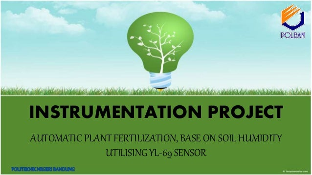 INSTRUMENTATION PROJECT AUTOMATIC PLANT FERTILIZATION, BASE ON SOIL HUMIDITY UTILISING YL-69 SENSOR