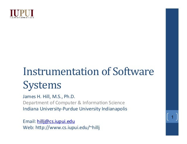 Instrumentation  of  Software   Systems   James  H.  Hill,  M.S.,  Ph.D.   Department  of  Computer...