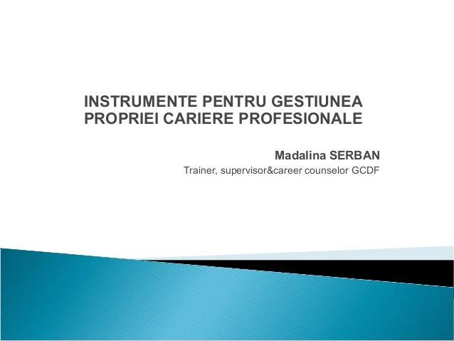 INSTRUMENTE PENTRU GESTIUNEA PROPRIEI CARIERE PROFESIONALE Madalina SERBAN Trainer, supervisor&career counselor GCDF