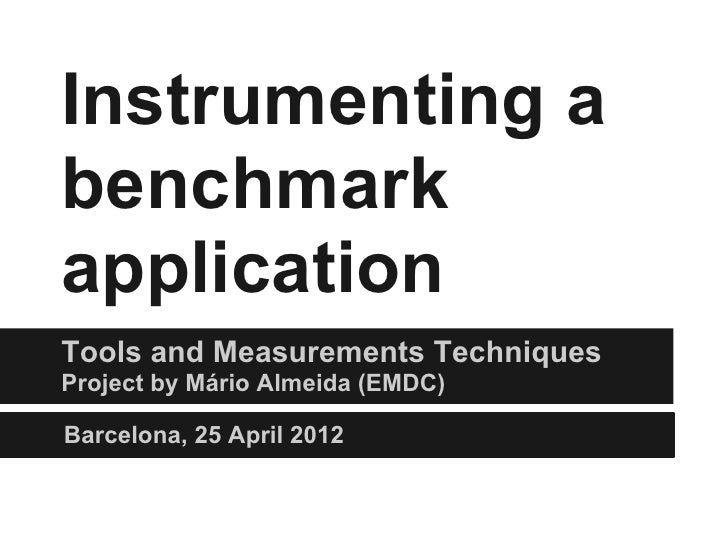Instrumenting abenchmarkapplicationTools and Measurements TechniquesProject by Mário Almeida (EMDC)Barcelona, 25 April 2012