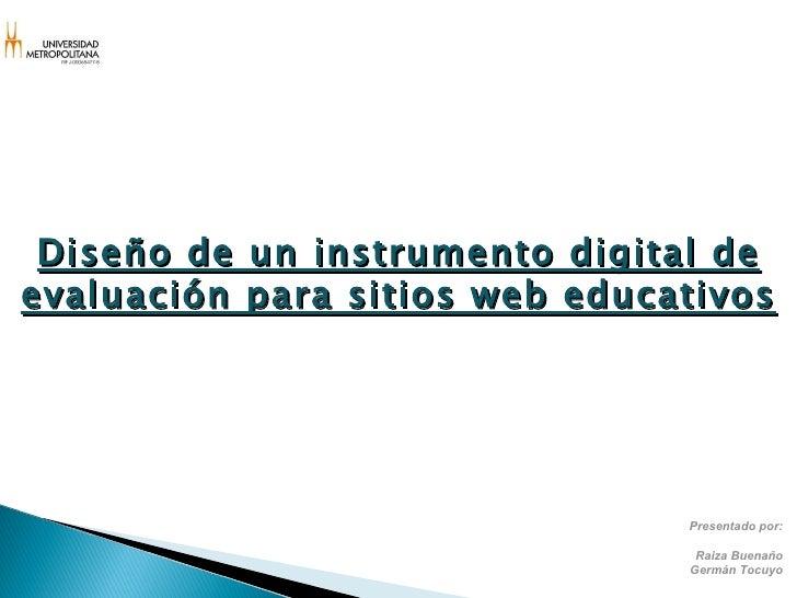 Presentado por: Raiza Buenaño Germán Tocuyo Diseño de un instrumento digital de evaluación para sitios web educativos