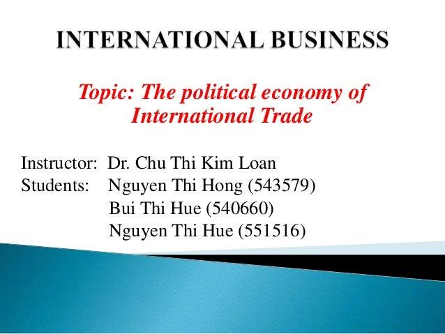 Topic: The political economy of International Trade Instructor: Dr. Chu Thi Kim Loan Students: Nguyen Thi Hong (543579) Bu...