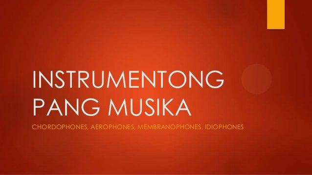 INSTRUMENTONG PANG MUSIKA CHORDOPHONES, AEROPHONES, MEMBRANOPHONES, IDIOPHONES