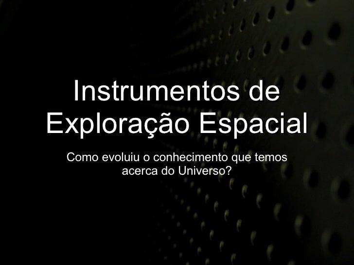 Instrumentos de Exploração Espacial Como evoluiu o conhecimento que temos acerca do Universo?