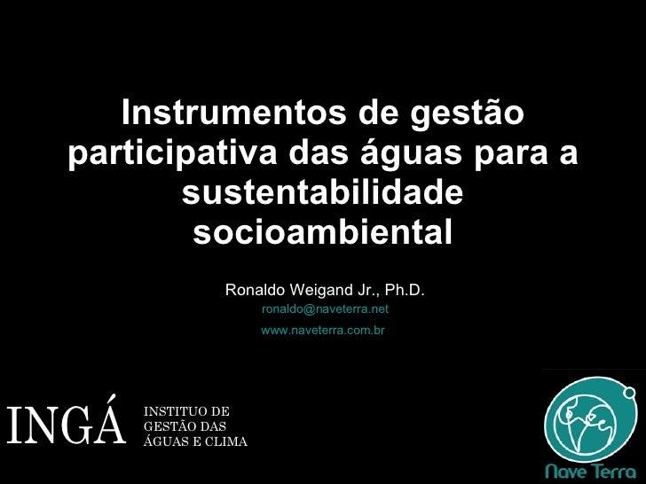 Instrumentos de gestão participativa das águas para a sustentabilidade socioambiental Ronaldo Weigand Jr., Ph.D. [email_ad...
