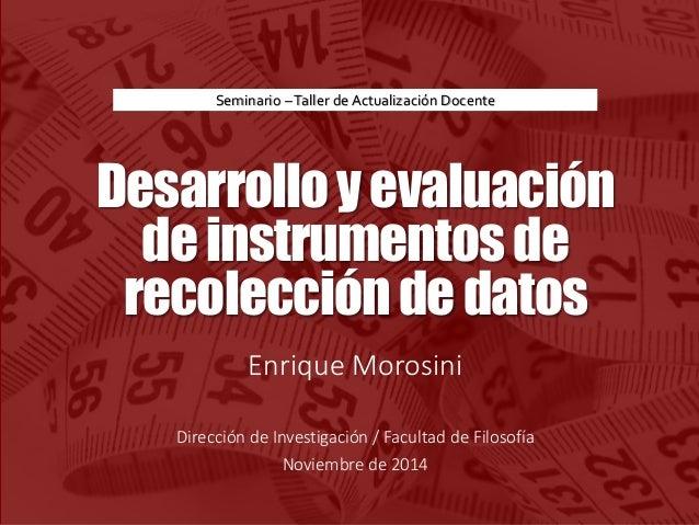 Desarrolloyevaluación deinstrumentosde recoleccióndedatos Enrique Morosini Dirección de Investigación / Facultad de Filoso...