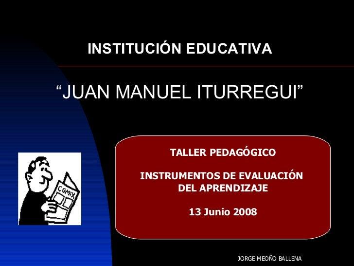"""INSTITUCIÓN EDUCATIVA """" JUAN MANUEL ITURREGUI"""" TALLER PEDAGÓGICO INSTRUMENTOS DE EVALUACIÓN  DEL APRENDIZAJE 13 Junio 2008..."""