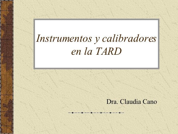 Instrumentos y calibradores en la TARD Dra. Claudia Cano