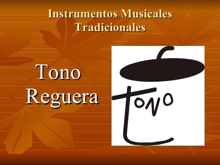 Instrumentos Musicales Tradicionales <ul><li>Tono Reguera </li></ul>