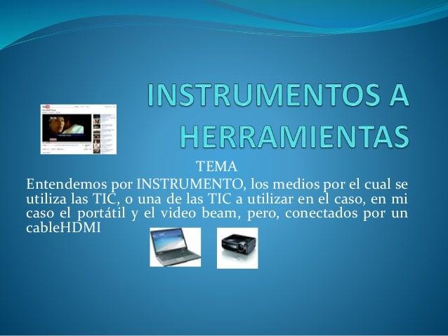 TEMA Entendemos por INSTRUMENTO, los medios por el cual se utiliza las TIC, o una de las TIC a utilizar en el caso, en mi ...