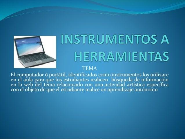 TEMA El computador ó portátil, identificados como instrumentos los utilizare en el aula para que los estudiantes realicen ...