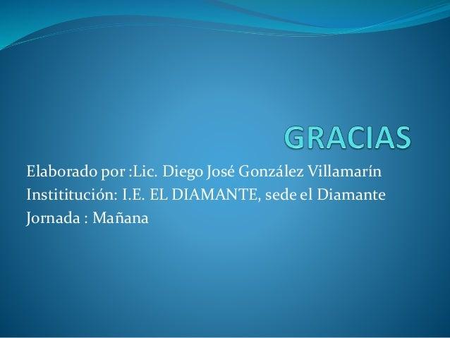 Elaborado por :Lic. Diego José González Villamarín Instititución: I.E. EL DIAMANTE, sede el Diamante Jornada : Mañana
