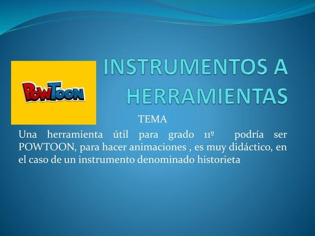 TEMA Una herramienta útil para grado 11º podría ser POWTOON, para hacer animaciones , es muy didáctico, en el caso de un i...