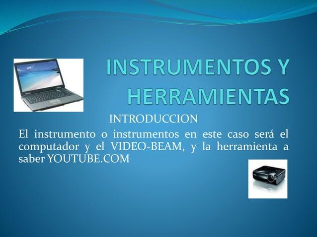INTRODUCCION El instrumento o instrumentos en este caso será el computador y el VIDEO-BEAM, y la herramienta a saber YOUTU...