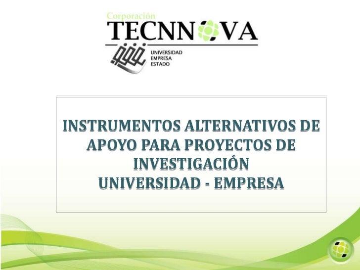 INSTRUMENTOS ALTERNATIVOS DE APOYO PARA PROYECTOS DE INVESTIGACIÓN <br />UNIVERSIDAD - EMPRESA<br />